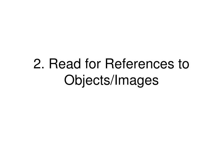 2. Read for References to Objects/Images