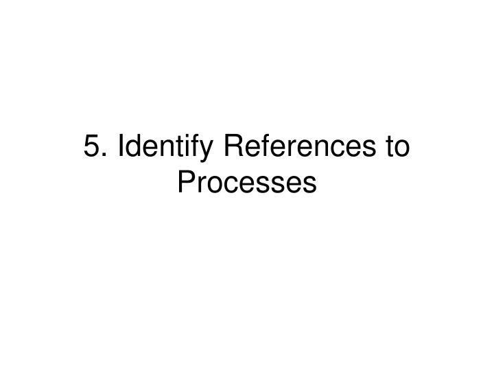 5. Identify References to Processes