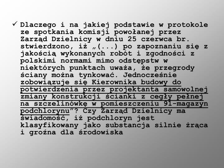 """Dlaczego i na jakiej podstawie w protokole ze spotkania komisji powołanej przez Zarząd Dzielnicy w dniu 25 czerwca br. stwierdzono, iż """"(...) po zapoznaniu się z jakością wykonanych robót i zgodności z polskimi normami mimo odstępstw w niektórych punktach uważa, że przegrody ściany można tynkować. Jednocześnie"""