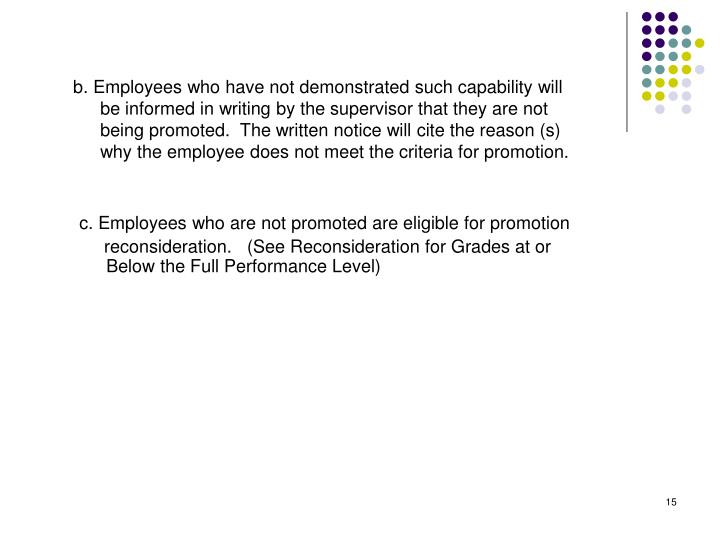 b. Employees who have not demonstrated such capability will be informed in writing by the supervisor that they are not being promoted.  The written notice will cite the reason (s) why the employee does not meet the criteria for promotion.