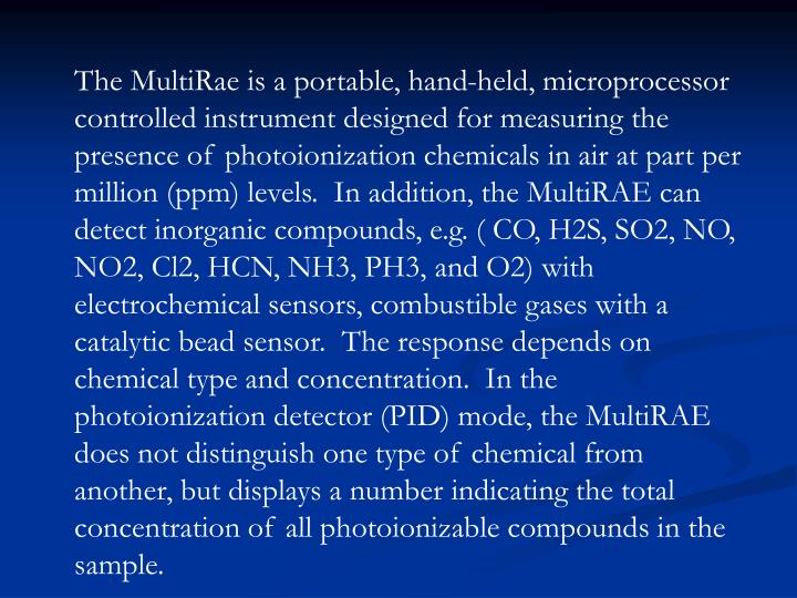 The MultiRae is a portable, hand-held, microprocessor controlled instrument designed for measuring the presence of photoionization chemicals in air at part per million (ppm) levels.  In addition, the MultiRAE can detect inorganic compounds, e.g. ( CO, H2S, SO2, NO, NO2, Cl2, HCN, NH3, PH3, and O2) with electrochemical sensors, combustible gases with a catalytic bead sensor.  The response depends on chemical type and concentration.  In the photoionization detector (PID) mode, the MultiRAE does not distinguish one type of chemical from another, but displays a number indicating the total concentration of all photoionizable compounds in the sample.