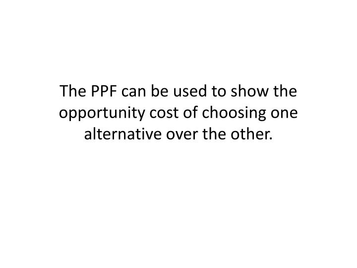 The PPF can be used to show the opportunity cost of choosing one alternative over the other.