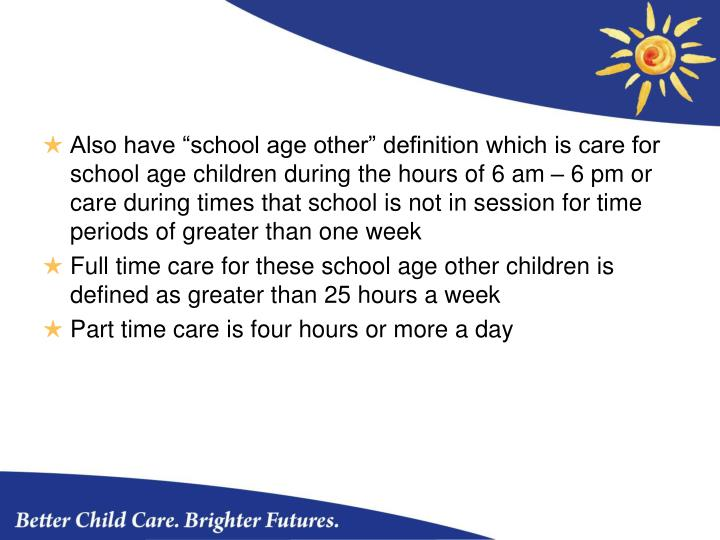 """Also have """"school age other"""" definition which is care for school age children during the hours of 6 am – 6 pm or care during times that school is not in session for time periods of greater than one week"""