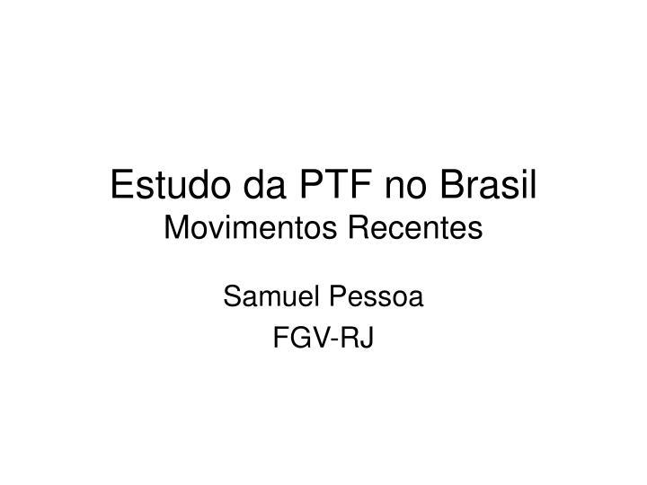 estudo da ptf no brasil movimentos recentes n.