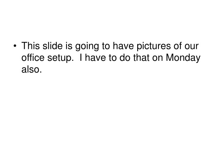 This slide is going to have pictures of our office setup.  I have to do that on Monday also.