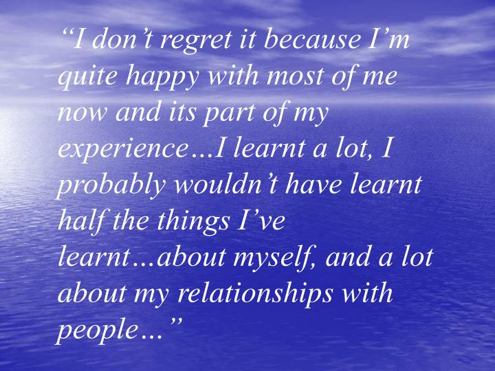 """""""I don't regret it because I'm quite happy with most of me now and its part of my experience…I learnt a lot, I probably wouldn't have learnt half the things I've learnt…about myself, and a lot about my relationships with people…"""""""