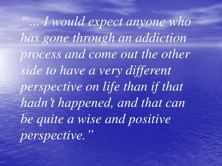 """""""… I would expect anyone who has gone through an addiction process and come out the other side to have a very different perspective on life than if that hadn't happened, and that can be quite a wise and positive perspective."""""""