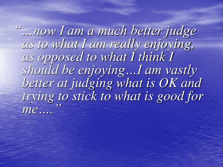 """""""…now I am a much better judge as to what I am really enjoying, as opposed to what I think I should be enjoying…I am vastly better at judging what is OK and trying to stick to what is good for me…."""""""