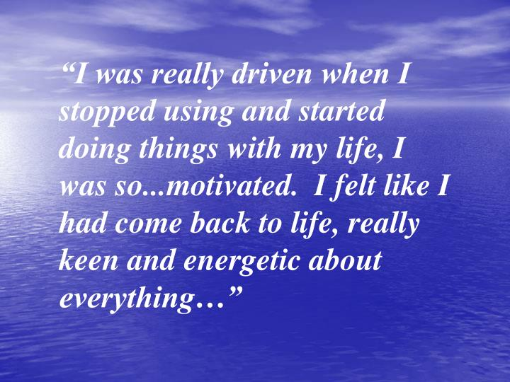 """""""I was really driven when I stopped using and started doing things with my life, I was so...motivated.  I felt like I had come back to life, really keen and energetic about everything…"""""""