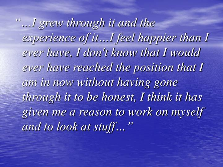"""""""…I grew through it and the experience of it…I feel happier than I ever have, I don't know that I would ever have reached the position that I am in now without having gone through it to be honest, I think it has given me a reason to work on myself and to look at stuff…"""""""