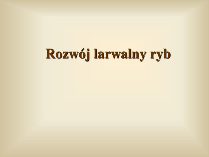 rozw j larwalny ryb n.