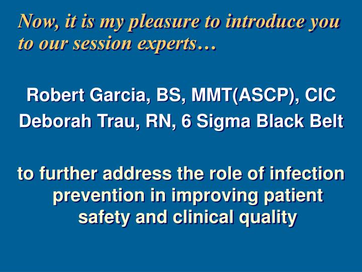 Now, it is my pleasure to introduce you to our session experts…