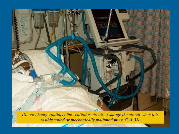 Do not change routinely the ventilator circuit…Change the circuit when it is visibly soiled or mechanically malfunctioning.