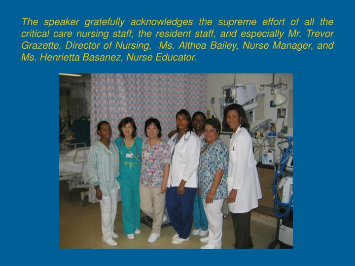The speaker gratefully acknowledges the supreme effort of all the critical care nursing staff, the resident staff, and especially Mr. Trevor Grazette, Director of Nursing,  Ms. Althea Bailey, Nurse Manager, and Ms. Henrietta Basanez, Nurse Educator.