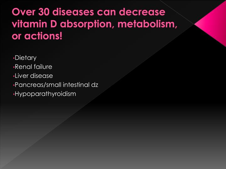 Over 30 diseases can decrease vitamin D absorption, metabolism, or actions!