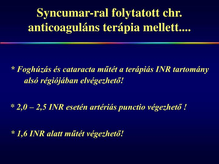 Syncumar-ral folytatott chr. anticoaguláns terápia mellett....