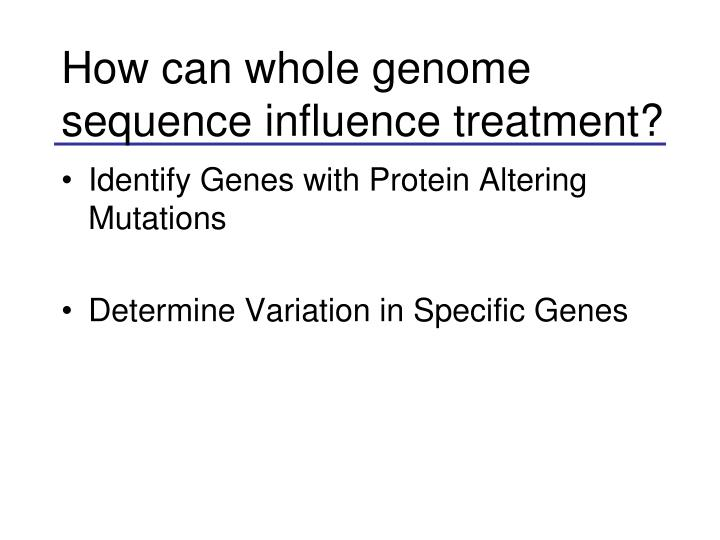 How can whole genome sequence influence treatment?