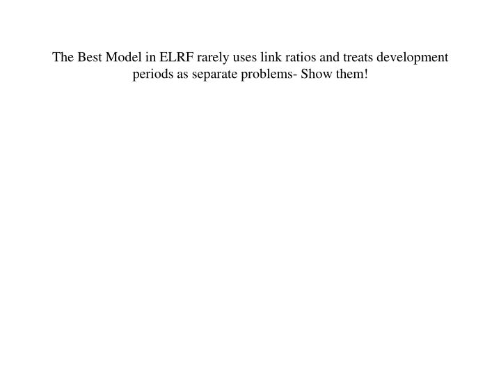 The Best Model in ELRF rarely uses link ratios and treats development periods as separate problems- Show them!