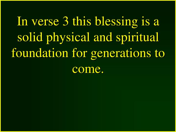 In verse 3 this blessing is a solid physical and spiritual foundation for generations to come.