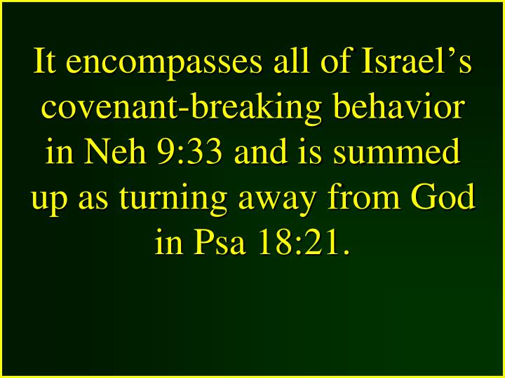 It encompasses all of Israel's covenant-breaking behavior in Neh 9:33 and is summed up as turning away from God in Psa 18:21.