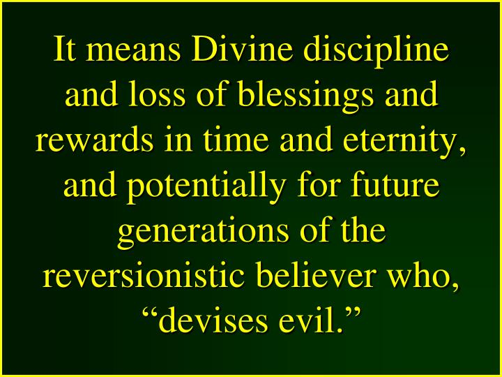 """It means Divine discipline and loss of blessings and rewards in time and eternity, and potentially for future generations of the reversionistic believer who, """"devises evil."""""""
