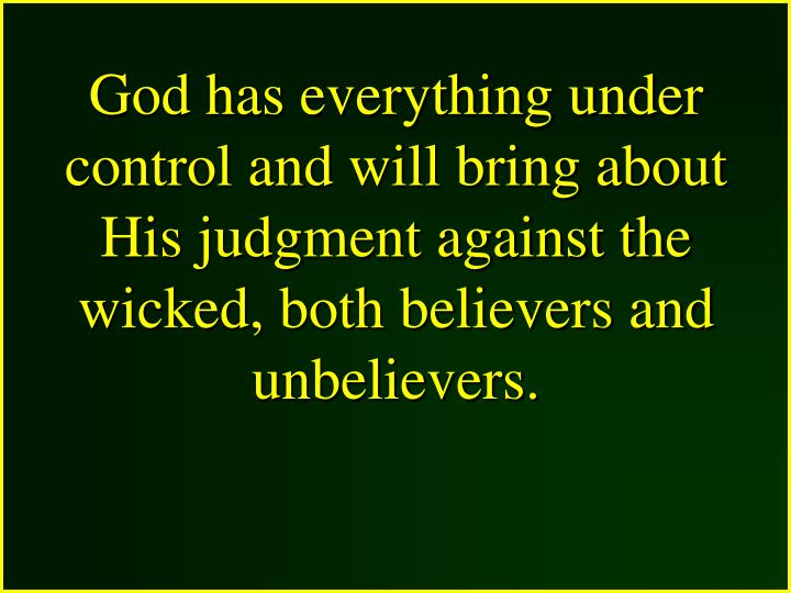 God has everything under control and will bring about His judgment against the wicked, both believers and unbelievers.