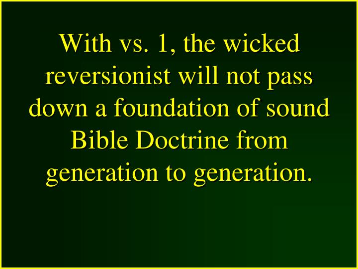 With vs. 1, the wicked reversionist will not pass down a foundation of sound Bible Doctrine from generation to generation.