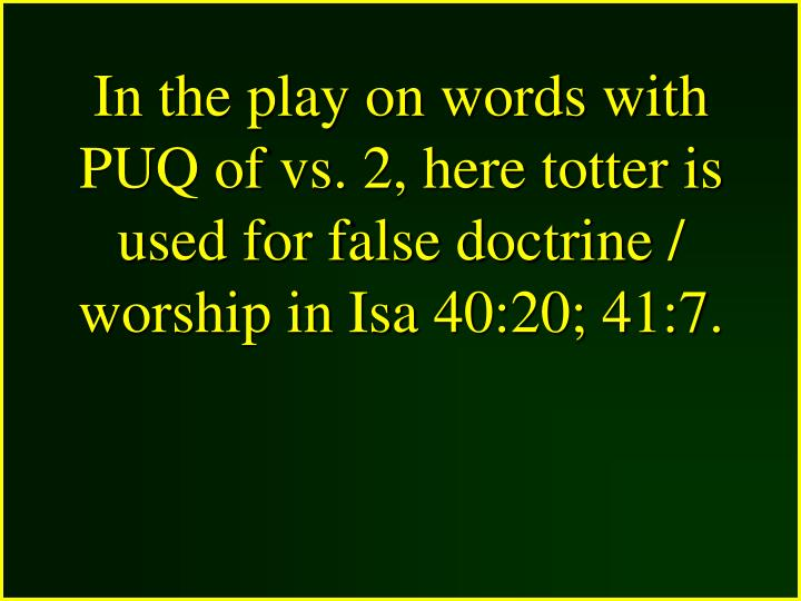 In the play on words with PUQ of vs. 2, here totter is used for false doctrine / worship in Isa 40:20; 41:7.