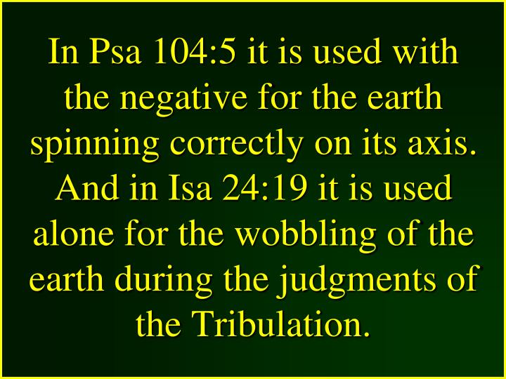 In Psa 104:5 it is used with the negative for the earth spinning correctly on its axis. And in Isa 24:19 it is used alone for the wobbling of the earth during the judgments of the Tribulation.