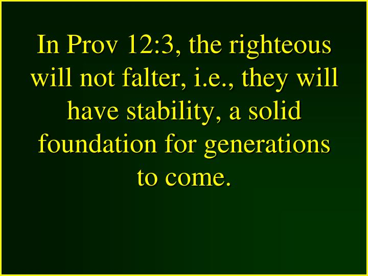 In Prov 12:3, the righteous will not falter, i.e., they will have stability, a solid foundation for generations