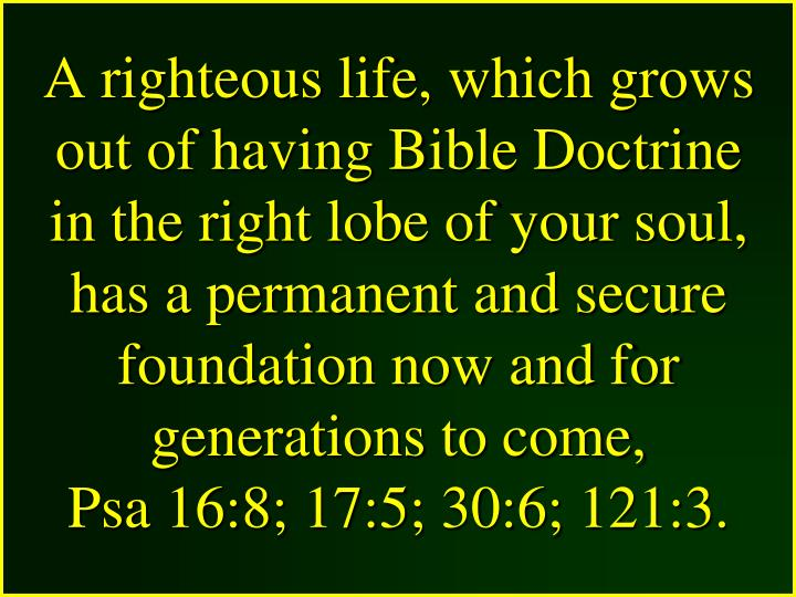 A righteous life, which grows out of having Bible Doctrine in the right lobe of your soul, has a permanent and secure foundation now and for generations to come,