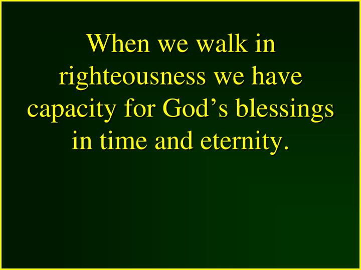 When we walk in righteousness we have capacity for God's blessings in time and eternity.
