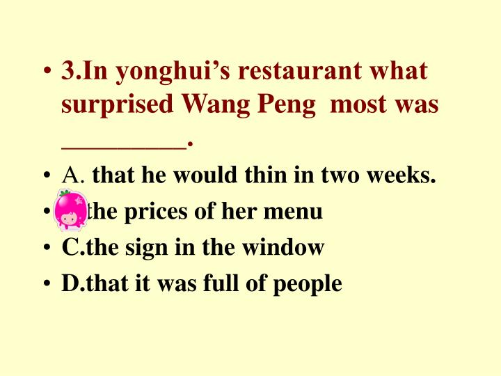 3.In yonghui's restaurant what surprised Wang Peng  most was _________.