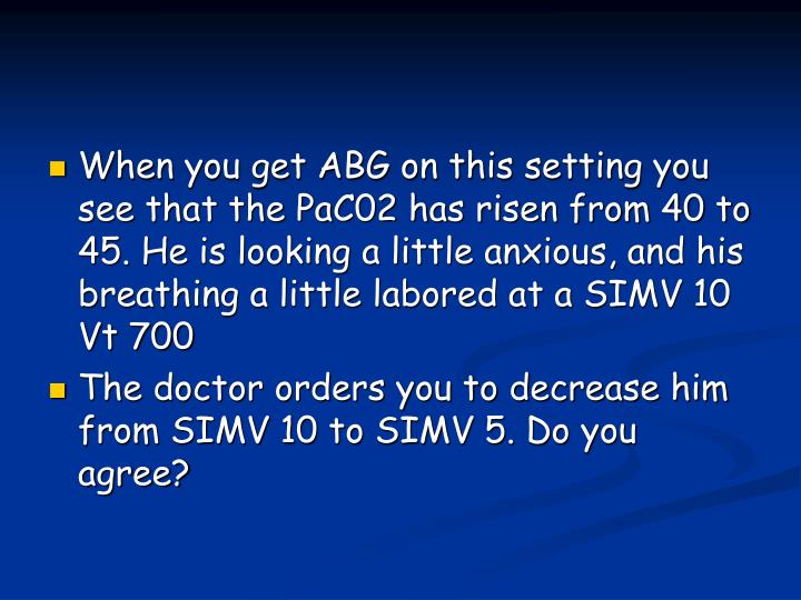 When you get ABG on this setting you see that the PaC02 has risen from 40 to 45. He is looking a little anxious, and his breathing a little labored at a SIMV 10 Vt 700