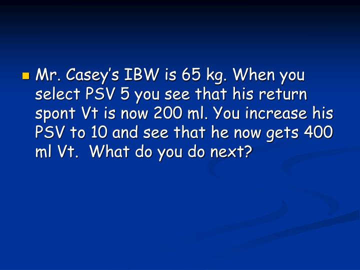 Mr. Casey's IBW is 65 kg. When you select PSV 5 you see that his return spont Vt is now 200 ml. You increase his PSV to 10 and see that he now gets 400 ml Vt.  What do you do next?