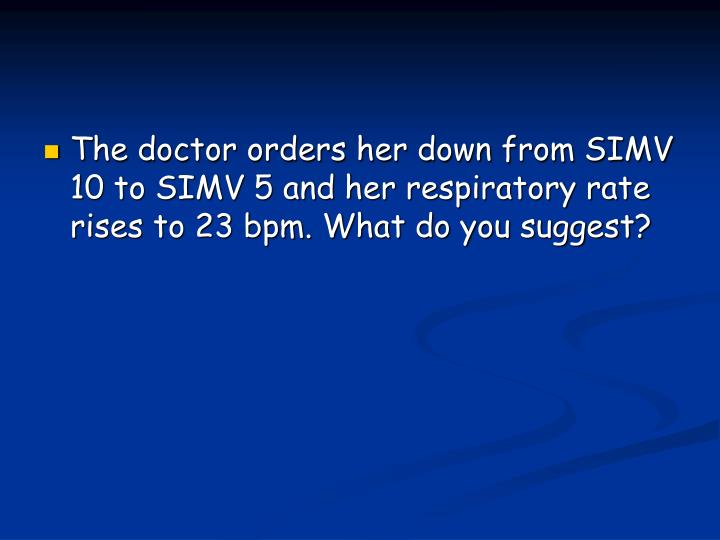 The doctor orders her down from SIMV 10 to SIMV 5 and her respiratory rate rises to 23 bpm. What do you suggest?