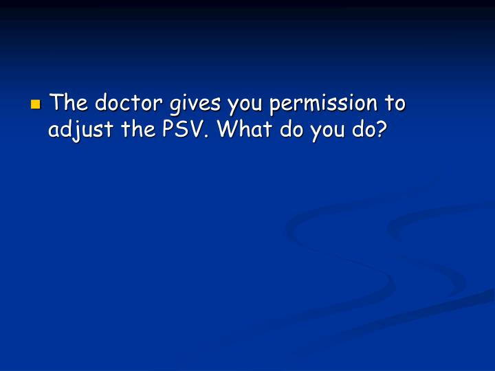 The doctor gives you permission to adjust the PSV. What do you do?