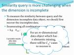 similarity query is more challenging when the dimension is incomplete