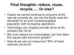 final thoughts reduce reuse recycle or else