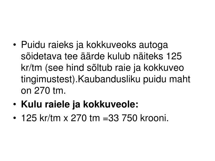 Puidu raieks ja kokkuveoks autoga sõidetava tee äärde kulub näiteks 125 kr/tm (see hind sõltub raie ja kokkuveo tingimustest).Kaubandusliku puidu maht on 270 tm.