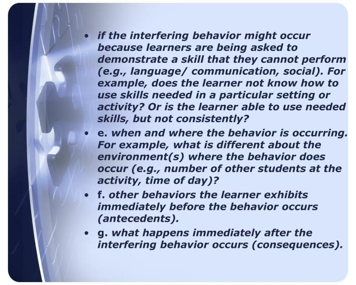 if the interfering behavior might occur because learners are being asked to demonstrate a skill that they cannot perform (e.g., language/ communication, social). For example, does the learner not know how to use skills needed in a particular setting or activity? Or is the learner able to use needed skills, but not consistently?