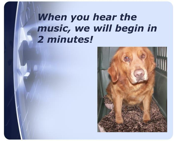 When you hear the music we will begin in 2 minutes