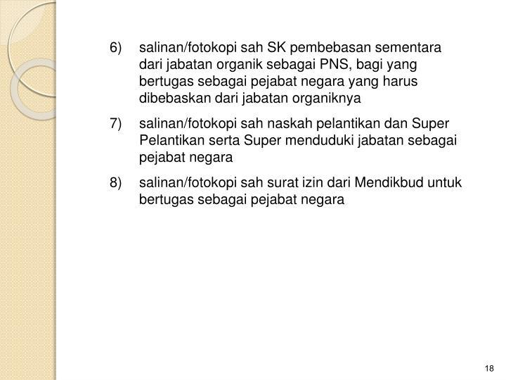 6)salinan/fotokopi sah SK pembebasan sementara dari jabatan organik sebagai PNS, bagi yang bertugas sebagai pejabat negara yang harus dibebaskan dari jabatan organiknya