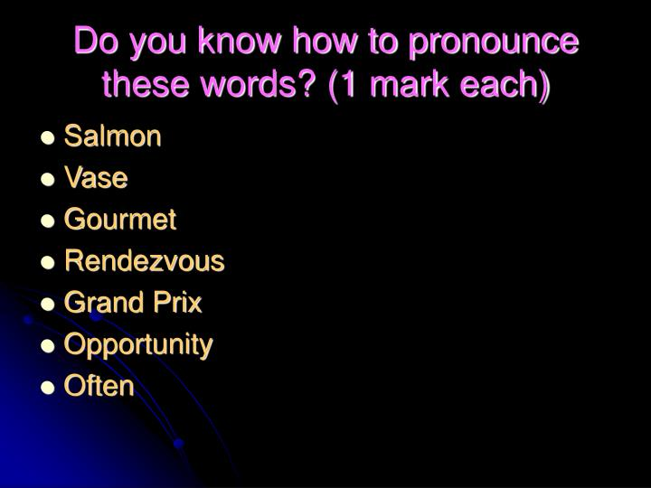 Do you know how to pronounce these words? (1 mark each)