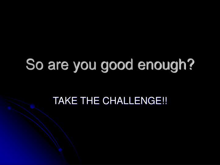 So are you good enough?