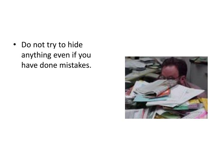 Do not try to hide anything even if you have done mistakes.