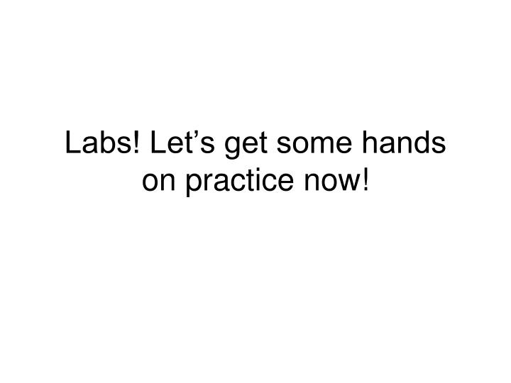 Labs! Let's get some hands on practice now!