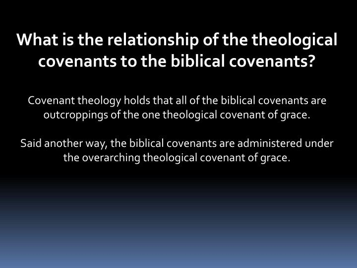 What is the relationship of the theological covenants to the biblical covenants?