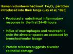 human volunteers had inert fe 2 o 3 particles introduced into their lungs lay et al 1995