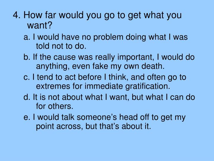 4. How far would you go to get what you want?